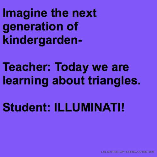 Imagine the next generation of kindergarden- Teacher: Today we are learning about triangles. Student: ILLUMINATI!
