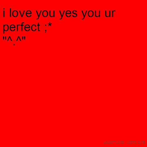 "i love you yes you ur perfect ;* ""^.^"""