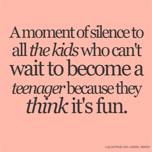 A moment of silence to all the kids who can't wait to become a teenager because they think it's fun.