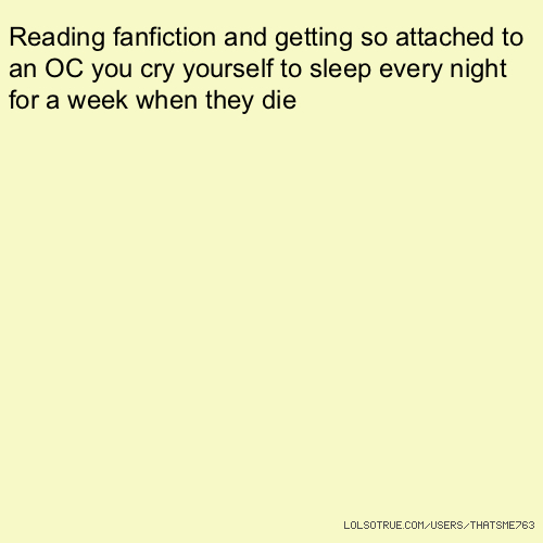 Reading fanfiction and getting so attached to an OC you cry yourself to sleep every night for a week when they die