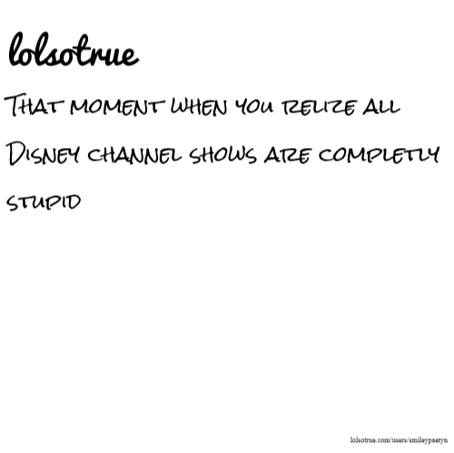 lolsotrue That moment when you relize all Disney channel shows are completly stupid