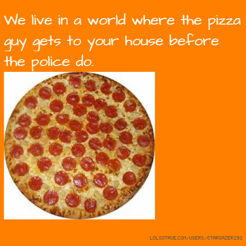 We live in a world where the pizza guy gets to your house before the police do.