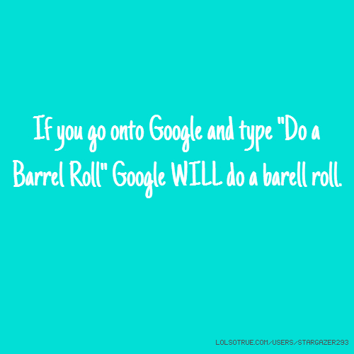 "If you go onto Google and type ""Do a Barrel Roll"" Google WILL do a barell roll."
