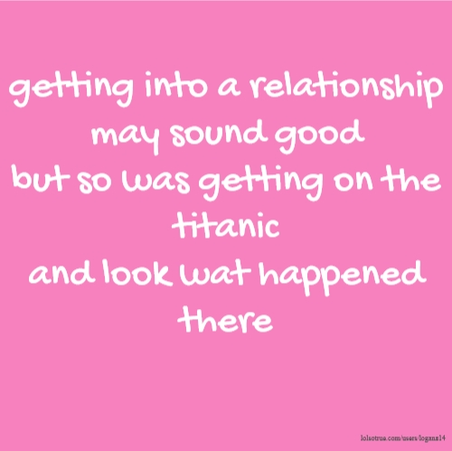 getting into a relationship may sound good but so was getting on the titanic and look wat happened there