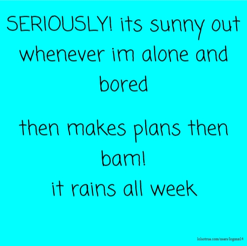 SERIOUSLY! its sunny out whenever im alone and bored then makes plans then bam! it rains all week