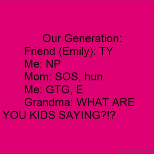 Our Generation: Friend (Emily): TY Me: NP Mom: SOS, hun Me: GTG, E Grandma: WHAT ARE YOU KIDS SAYING?!?