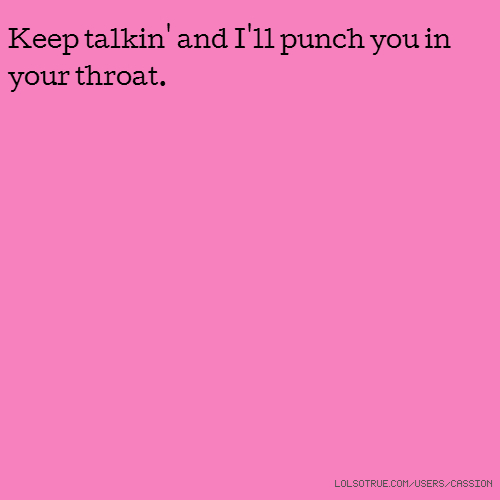 Keep talkin' and I'll punch you in your throat.