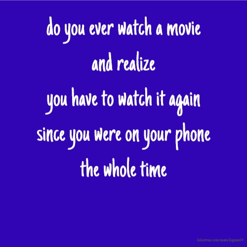 do you ever watch a movie and realize you have to watch it again since you were on your phone the whole time