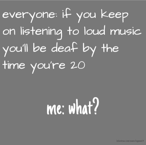 everyone: if you keep on listening to loud music you'll be deaf by the time you're 20 me: what?