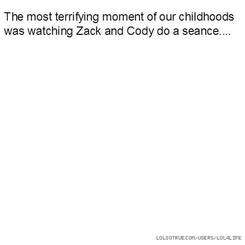 The most terrifying moment of our childhoods was watching Zack and Cody do a seance....