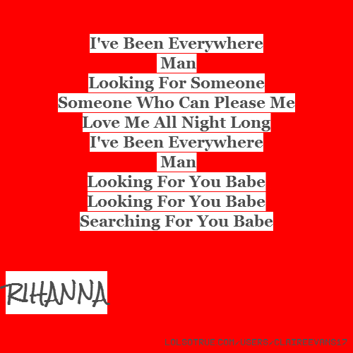 I've Been Everywhere Man Looking For Someone Someone Who Can Please Me Love Me All Night Long I've Been Everywhere Man Looking For You Babe Looking For You Babe Searching For You Babe RIHANNA