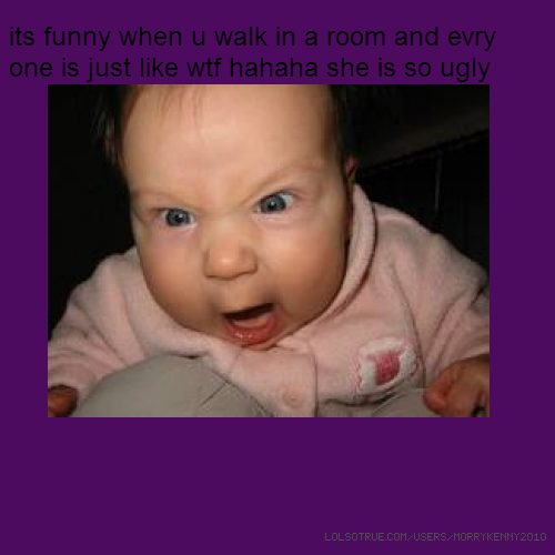 its funny when u walk in a room and evry one is just like wtf hahaha she is so ugly