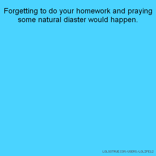 Forgetting to do your homework and praying some natural diaster would happen.