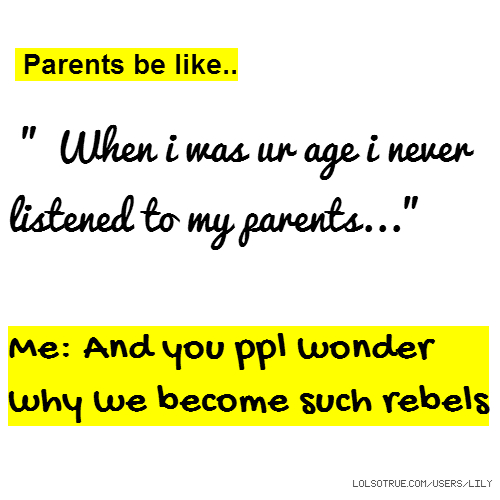 "Parents be like.. "" When i was ur age i never listened to my parents..."" Me: And you ppl wonder why we become such rebels"