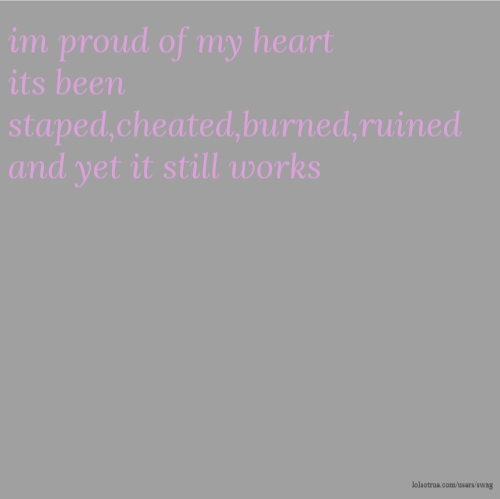 im proud of my heart its been staped,cheated,burned,ruined and yet it still works