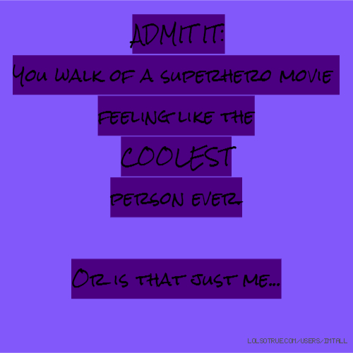 ADMIT IT: You walk of a superhero movie feeling like the COOLEST person ever. Or is that just me...