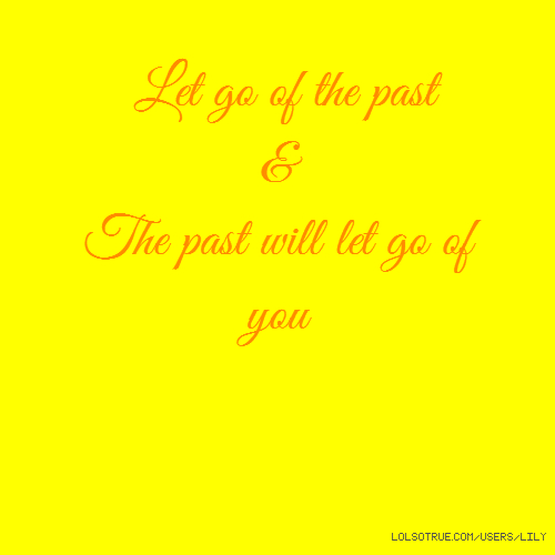 Let go of the past & The past will let go of you