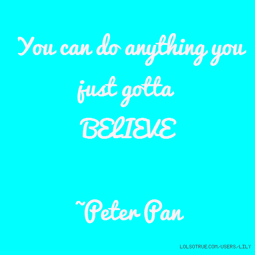 You can do anything you just gotta BELIEVE ~Peter Pan
