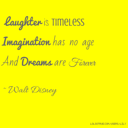 Laughter is timeless Imagination has no age And Dreams are Forever ~ Walt Disney
