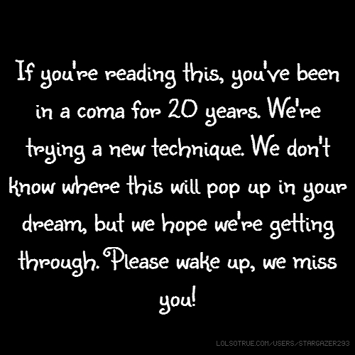 If you're reading this, you've been in a coma for 20 years. We're trying a new technique. We don't know where this will pop up in your dream, but we hope we're getting through. Please wake up, we miss you!
