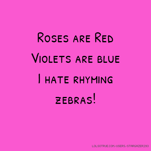 Roses are Red Violets are blue I hate rhyming zebras!