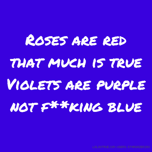 Roses are red that much is true Violets are purple not f**king blue