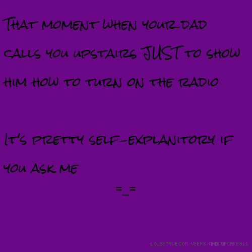 That moment when your dad calls you upstairs JUST to show him how to turn on the radio It's pretty self-explanitory if you ask me =_=