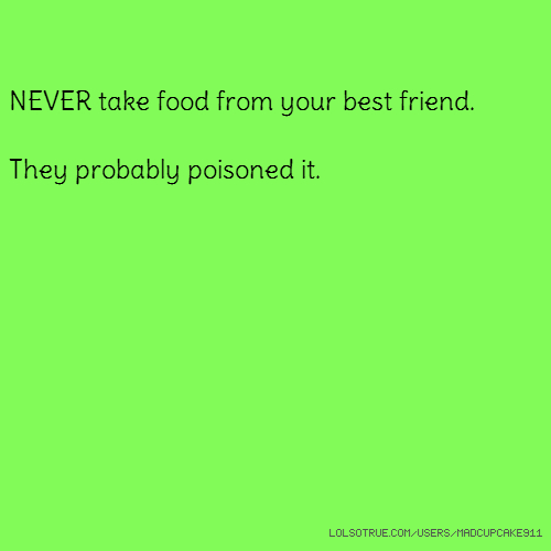 NEVER take food from your best friend. They probably poisoned it.