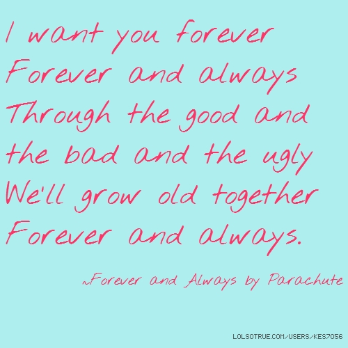 I want you forever Forever and always Through the good and the bad and the ugly We'll grow old together Forever and always. ~Forever and Always by Parachute