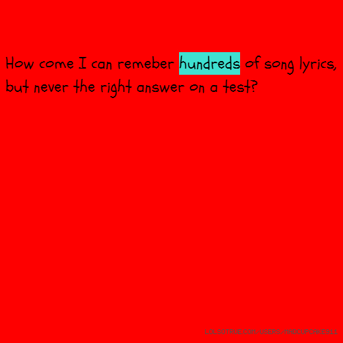 How come I can remeber hundreds of song lyrics, but never the right answer on a test?