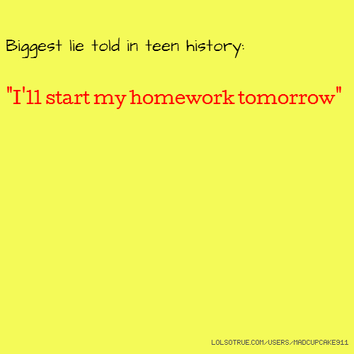 "Biggest lie told in teen history: ""I'll start my homework tomorrow"""