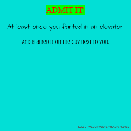 ADMIT IT! At least once you farted in an elevator And blamed it on the guy next to you.