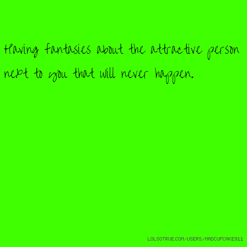 Having fantasies about the attractive person next to you that will never happen.