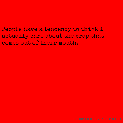 People have a tendency to think I actually care about the crap that comes out of their mouth.