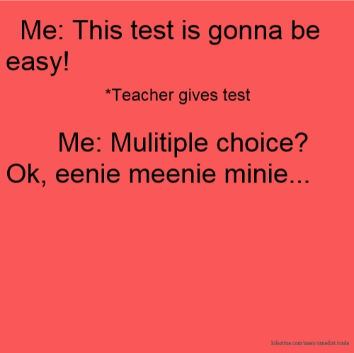 Me: This test is gonna be easy! *Teacher gives test Me: Mulitiple choice? Ok, eenie meenie minie...