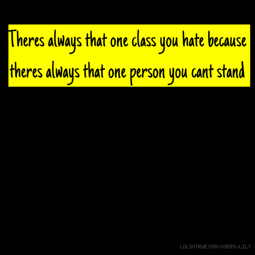 Theres always that one class you hate because theres always that one person you cant stand