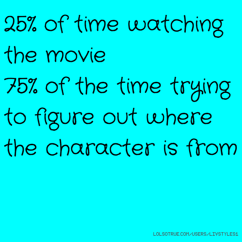 25% of time watching the movie 75% of the time trying to figure out where the character is from