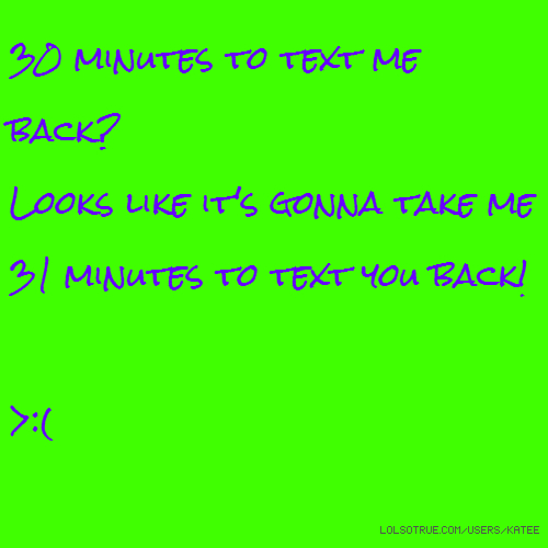 30 minutes to text me back? Looks like it's gonna take me 31 minutes to text you back! >:(