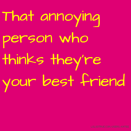That annoying person who thinks they're your best friend
