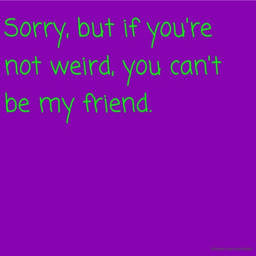 Sorry, but if you're not weird, you can't be my friend.