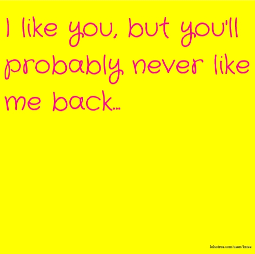 I like you, but you'll probably never like me back...