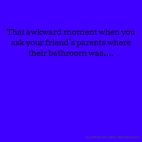That awkward moment when you ask your friend's parents where their bathroom was....