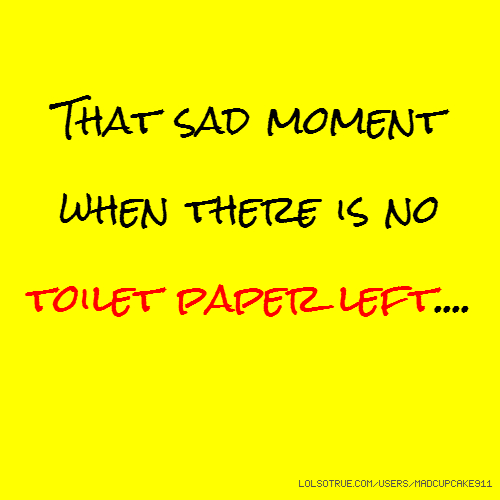 That sad moment when there is no toilet paper left....