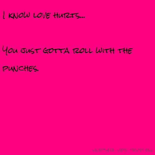 I know love hurts... You just gotta roll with the punches.
