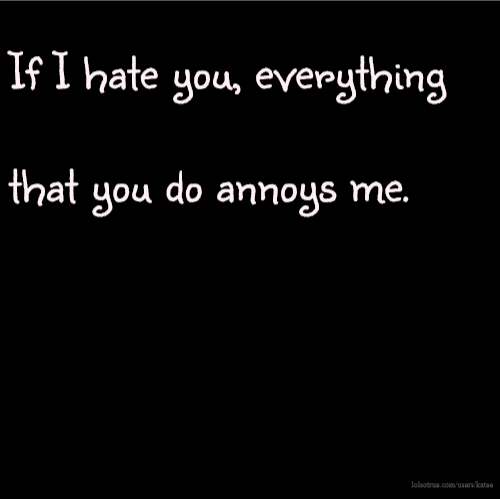 If I hate you, everything that you do annoys me.
