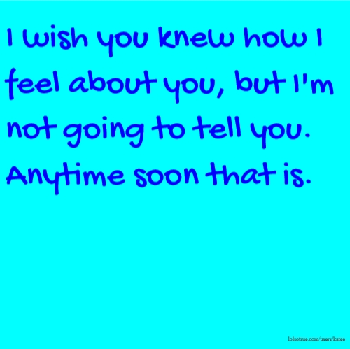 I wish you knew how I feel about you, but I'm not going to tell you. Anytime soon that is.