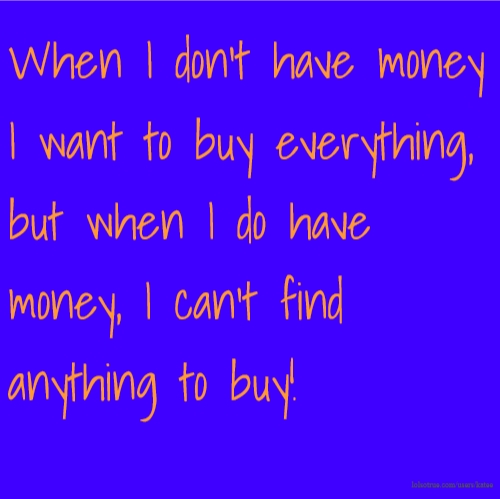 When I don't have money I want to buy everything, but when I do have money, I can't find anything to buy!