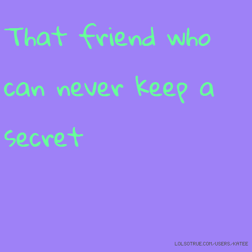 That friend who can never keep a secret