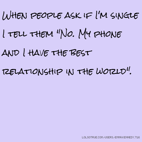 "When people ask if I'm single I tell them ""No. My phone and I have the best relationship in the world""."