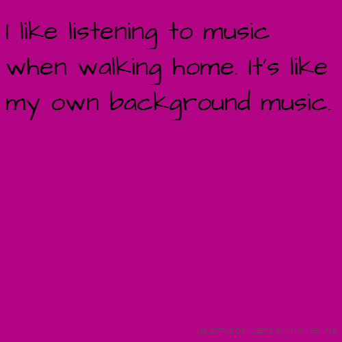 I like listening to music when walking home. It's like my own background music.